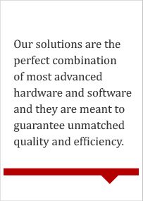 Our solutions are the perfect combination of most advanced hardware software and they are meant to guarantee unmatched quality and efficiency