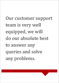 Our customer support team is very well equipped, we will do our absolute best to answer any queries and solve any problems.